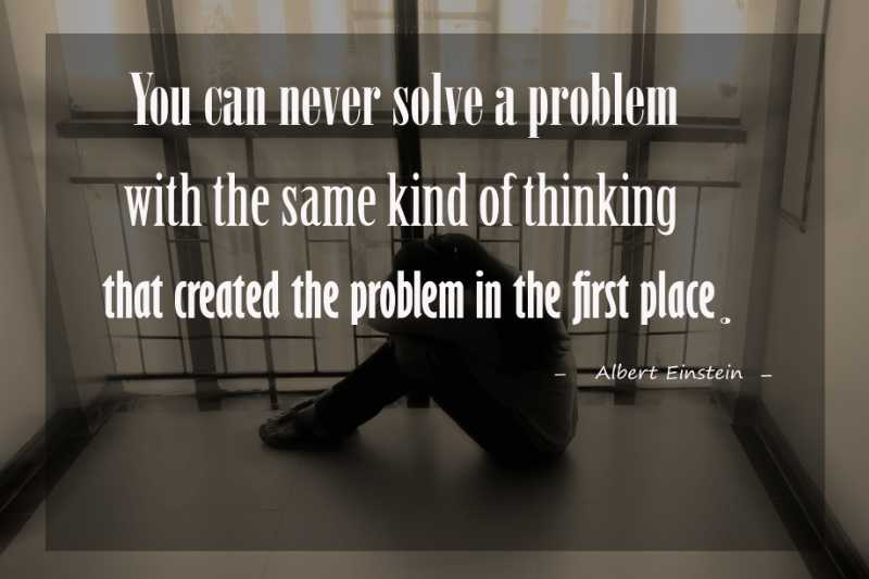 Quote Albert Einstein You can Never solve a problem with the same kind of thinking that created the problem in the first place