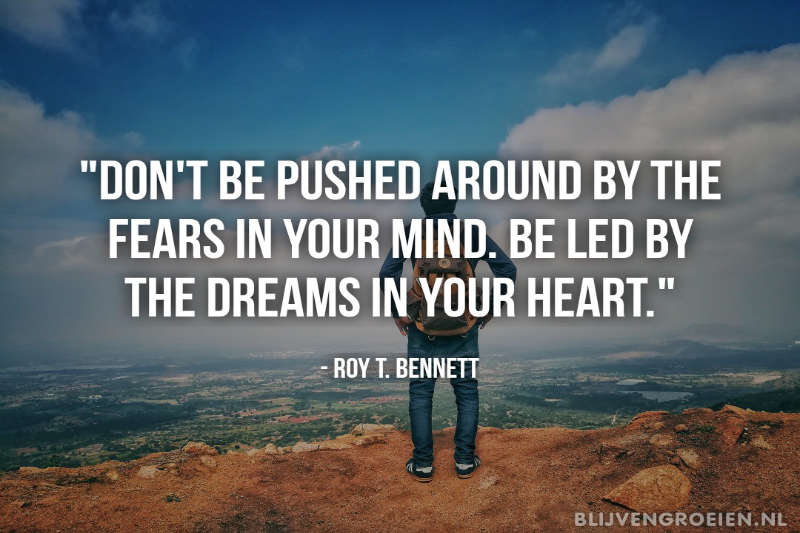 Roy T. Bennett Quote Don't be pushed around by the fears in your mind. Be led by the dreams in your heart2