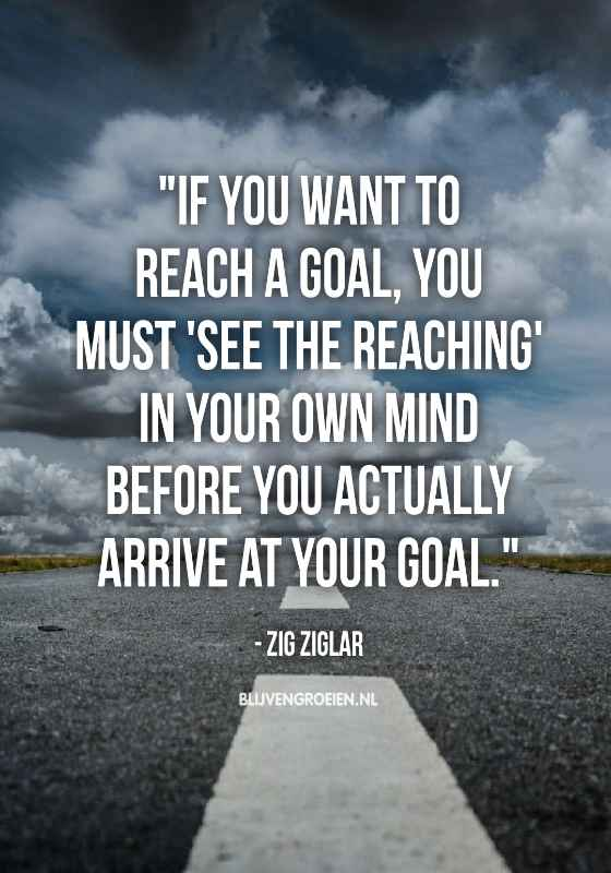 Quote Zig Ziglar If you want to reach a goal you must see the reaching in your own mind before you actually arrive at your goal