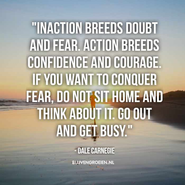 """Quote Dale Carnegie """"Inaction breeds doubt and fear. Action breeds confidence and courage. If you want to conquer fear, do not sit home and think about it. Go out and get busy."""""""