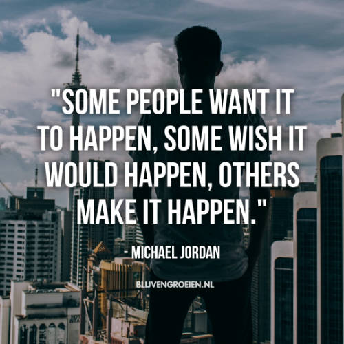 Quote Michael Jordan. Some people want it to happen. Some wish it would happen. others make it happen