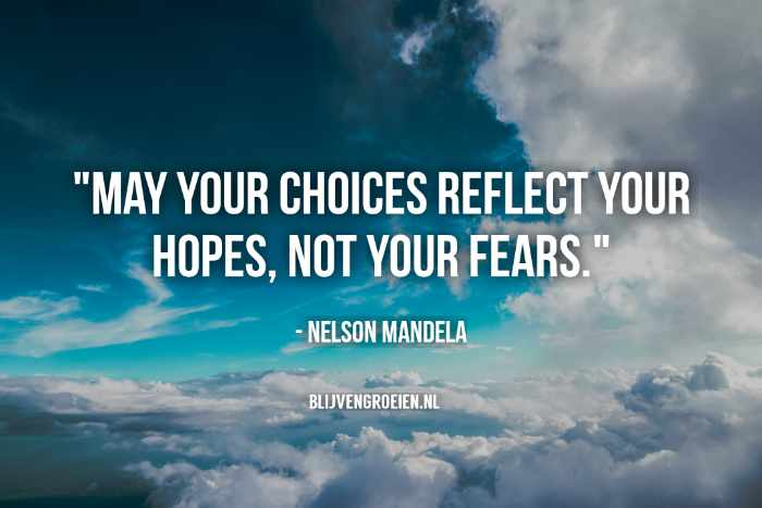 Quote Nelson Mandela May your choices reflect your hopes. Not your Fears Blijvengroeien.nl