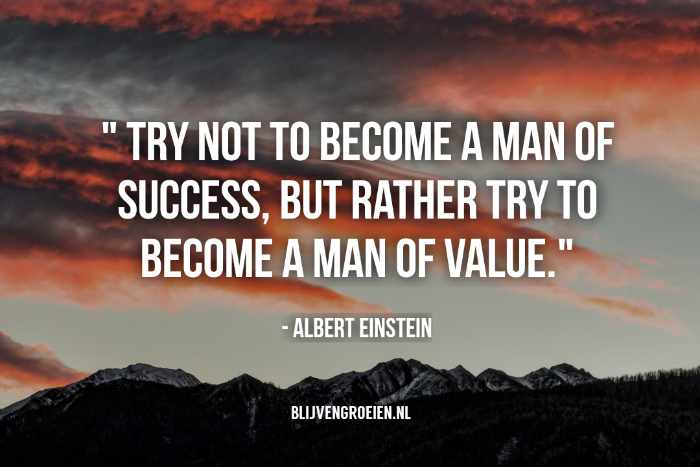 Try not to become a man of success but rather try to become a man of value