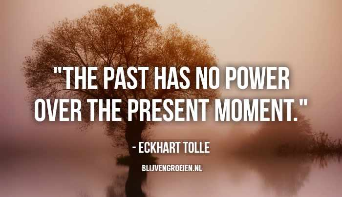 Quote Eckhart Tolle The past has no power of the present moment Eckhart Tolle blijvengroeien.nl