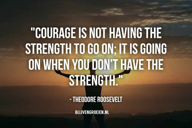 Quote Theodore Roosevelt Courage is not having the strengt to go on. It is going on when you dont have the strengt. Theodore Roosevelt