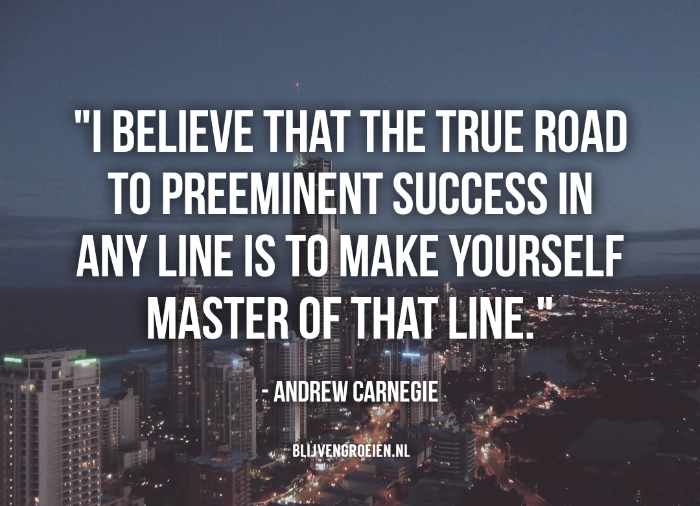 Quote Andrew Carnegie I believe that the true road to preeminent success in any line is to make yourself master of that line. Andrew Carnegie